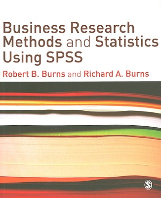 Business Research Methods and Statistics Using SPSS By Burns, Robert B./ Burns, Richard A.